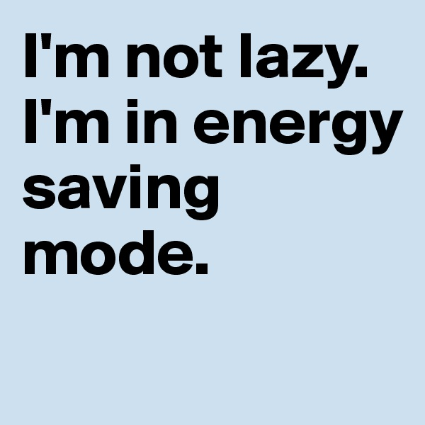 I'm not lazy. I'm in energy saving mode.
