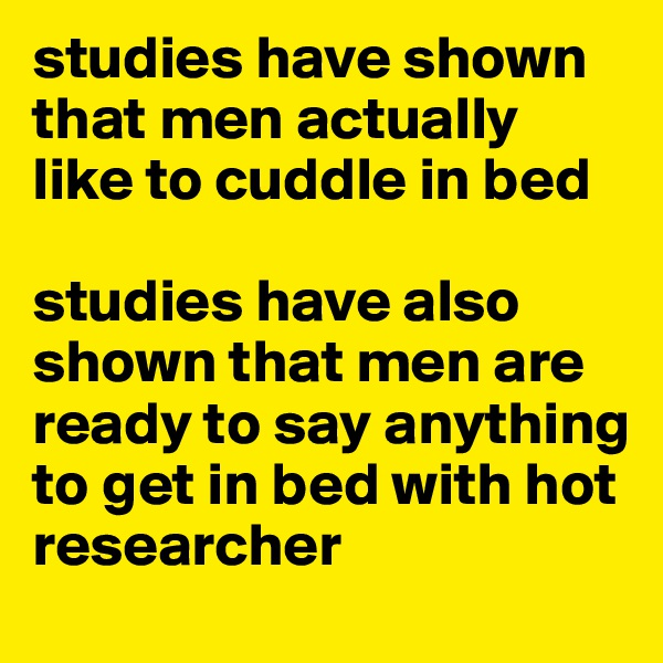 studies have shown that men actually like to cuddle in bed  studies have also shown that men are ready to say anything to get in bed with hot researcher