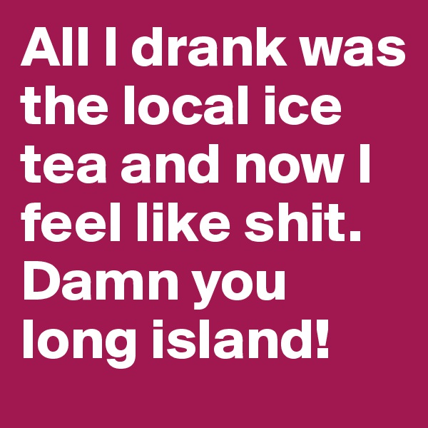 All I drank was the local ice tea and now I feel like shit. Damn you long island!