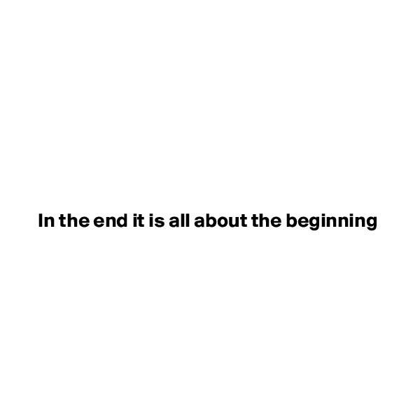 In the end it is all about the beginning