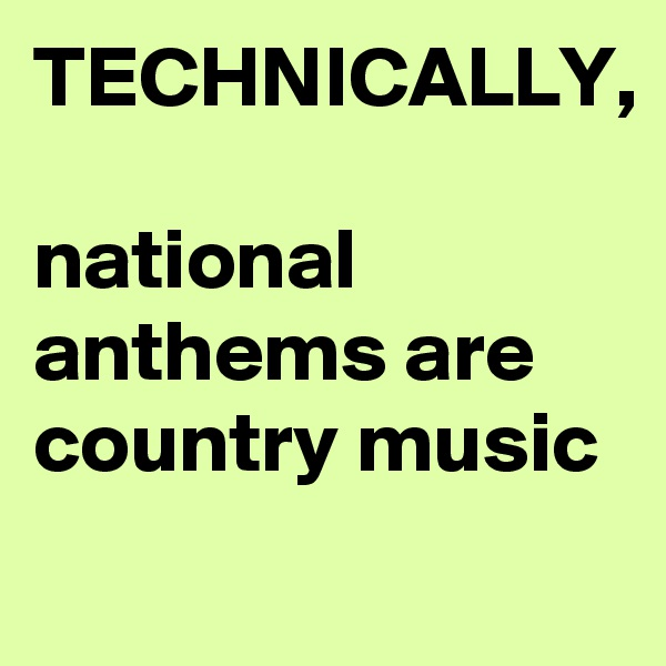 TECHNICALLY,  national anthems are country music