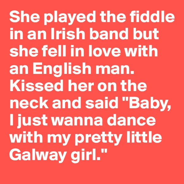 "She played the fiddle in an Irish band but she fell in love with an English man. Kissed her on the neck and said ""Baby, I just wanna dance with my pretty little Galway girl."""