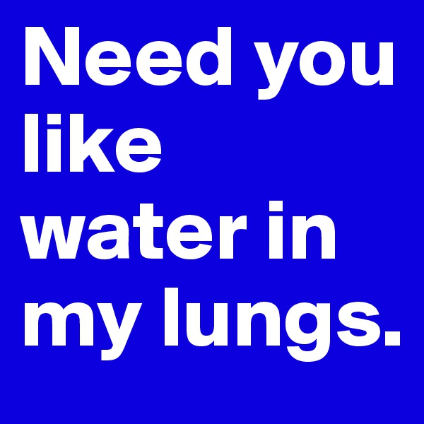 Need you like water in my lungs.