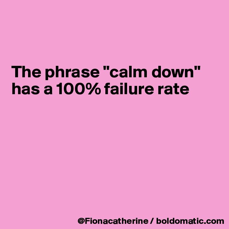 """The phrase """"calm down"""" has a 100% failure rate"""