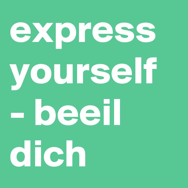 express yourself - beeil dich