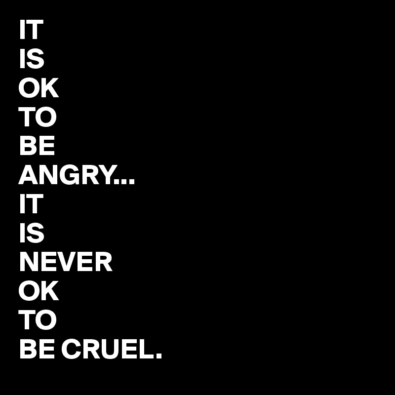 IT IS OK TO BE ANGRY... IT IS NEVER OK TO BE CRUEL.
