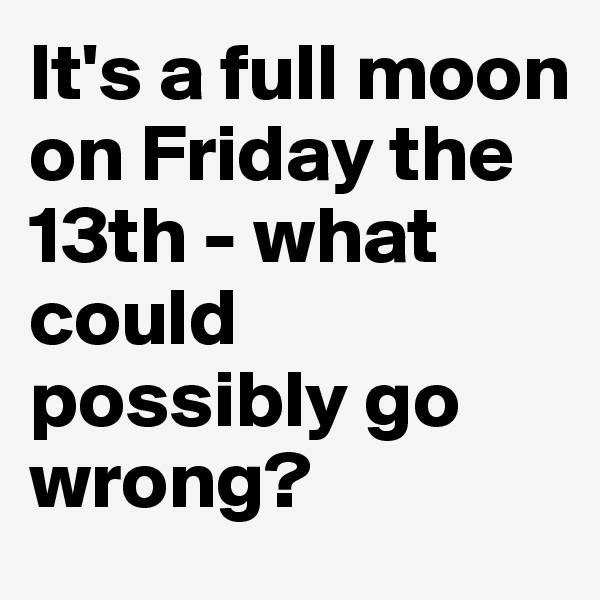 It's a full moon on Friday the 13th - what could possibly go wrong?