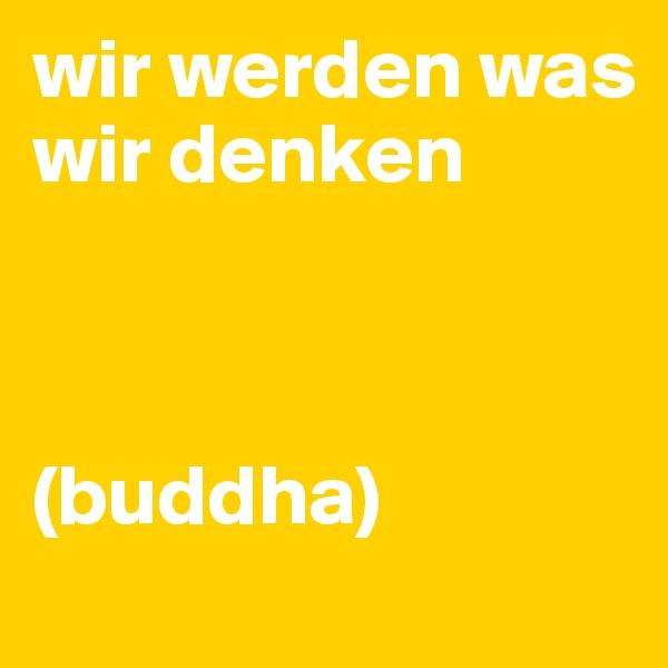 wir werden was wir denken    (buddha)