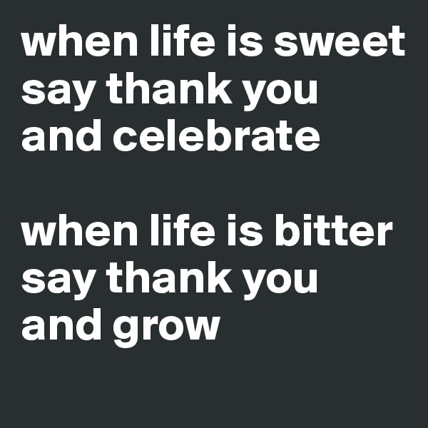 when life is sweet say thank you and celebrate  when life is bitter say thank you and grow