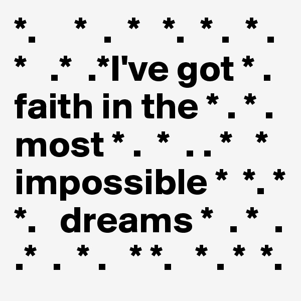*.     *  .  *   *.  * .  * . *   .*  .*I've got * .  faith in the * . * . most * .  *  . . *   * impossible *  *. * *.   dreams *  . *  . .*  .  * .   * *.   * . *  *.