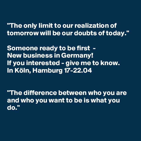 """""""The only limit to our realization of tomorrow will be our doubts of today.""""  Someone ready to be first  -  New business in Germany!  If you interested - give me to know.  In Köln, Hamburg 17-22.04   """"The difference between who you are and who you want to be is what you do."""""""
