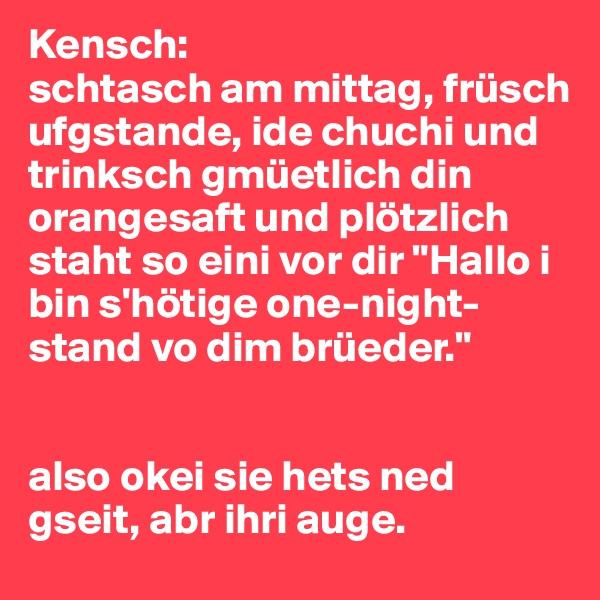 """Kensch: schtasch am mittag, früsch ufgstande, ide chuchi und trinksch gmüetlich din orangesaft und plötzlich staht so eini vor dir """"Hallo i bin s'hötige one-night-stand vo dim brüeder.""""   also okei sie hets ned gseit, abr ihri auge."""