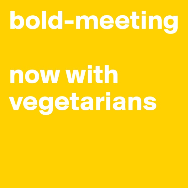 bold-meeting  now with vegetarians