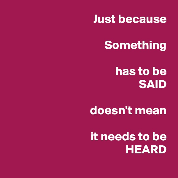 Just because   Something  has to be                   SAID  doesn't mean  it needs to be                     HEARD