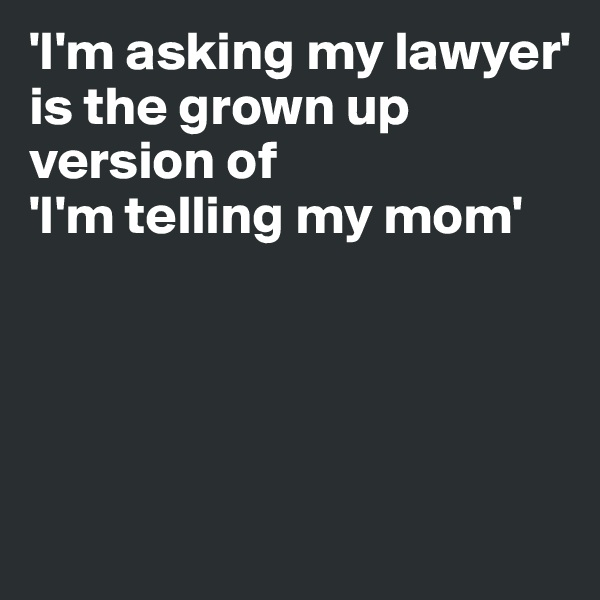 'I'm asking my lawyer' is the grown up version of  'I'm telling my mom'