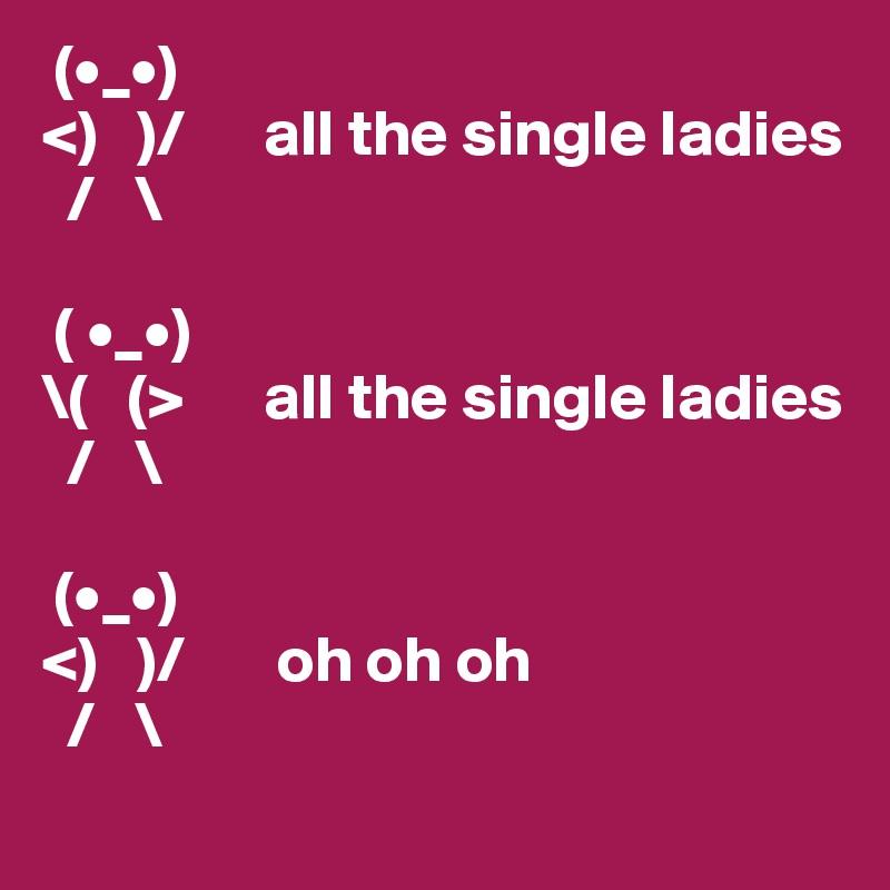 (•_•) <)   )/      all the single ladies   /   \   ( •_•) \(   (>      all the single ladies   /   \   (•_•) <)   )/       oh oh oh   /   \