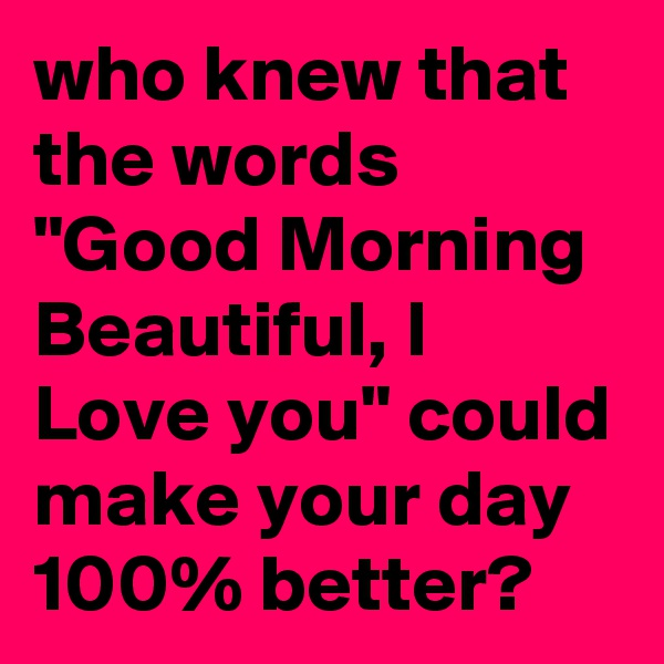 "who knew that the words ""Good Morning Beautiful, I Love you"" could make your day 100% better?"