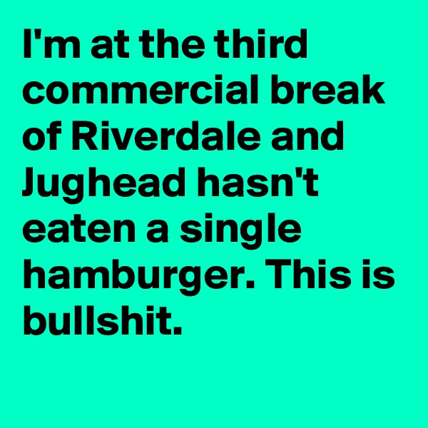 I'm at the third commercial break of Riverdale and Jughead hasn't eaten a single hamburger. This is bullshit.