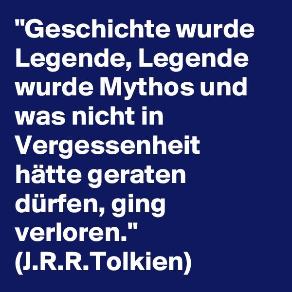 """""""Geschichte wurde Legende, Legende wurde Mythos und was nicht in Vergessenheit hätte geraten dürfen, ging verloren."""" (J.R.R.Tolkien)"""