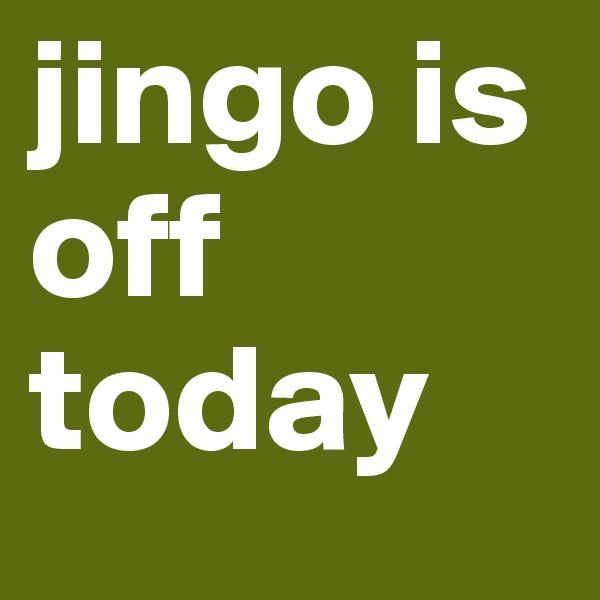 jingo is off today