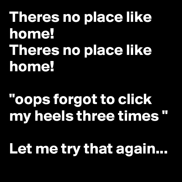 "Theres no place like home! Theres no place like home!  ""oops forgot to click my heels three times ""  Let me try that again..."