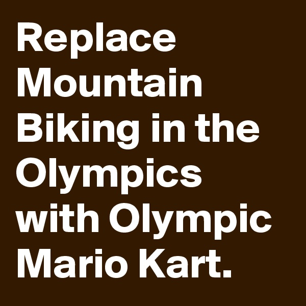 Replace Mountain Biking in the Olympics with Olympic Mario Kart.