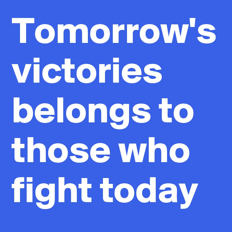 Tomorrow's victories belongs to those who fight today