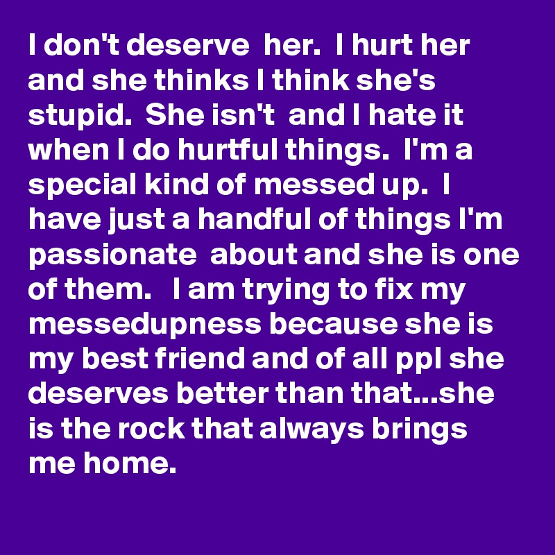 I don't deserve  her.  I hurt her and she thinks I think she's  stupid.  She isn't  and I hate it when I do hurtful things.  I'm a special kind of messed up.  I have just a handful of things I'm passionate  about and she is one of them.   I am trying to fix my messedupness because she is my best friend and of all ppl she deserves better than that...she is the rock that always brings me home.