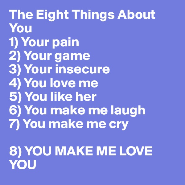The Eight Things About You 1) Your pain 2) Your game 3) Your insecure 4) You love me 5) You like her 6) You make me laugh  7) You make me cry  8) YOU MAKE ME LOVE YOU