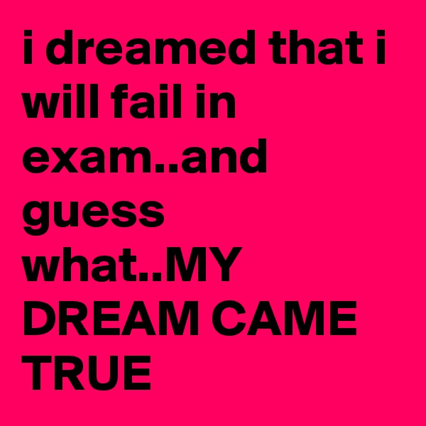 i dreamed that i will fail in exam..and guess what..MY DREAM CAME TRUE