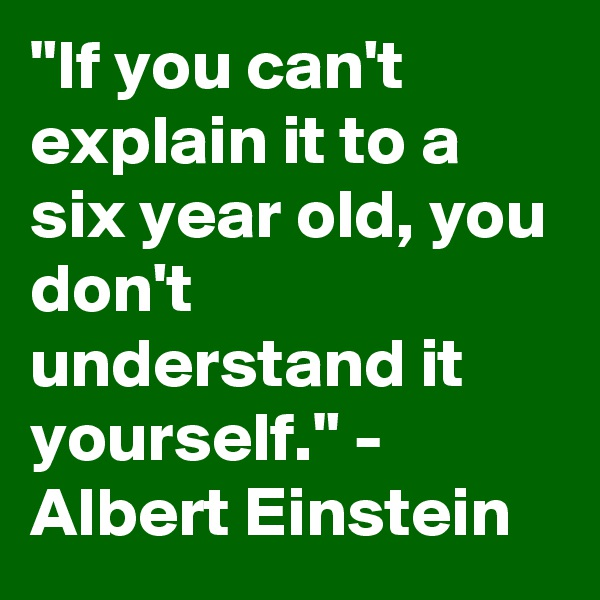 """""""If you can't explain it to a six year old, you don't understand it yourself."""" - Albert Einstein"""