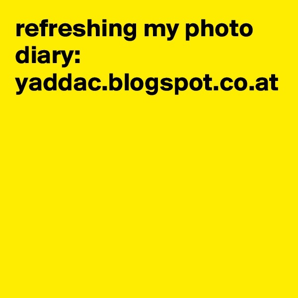 refreshing my photo diary: yaddac.blogspot.co.at