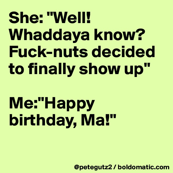 """She: """"Well! Whaddaya know? Fuck-nuts decided to finally show up""""  Me:""""Happy birthday, Ma!"""""""