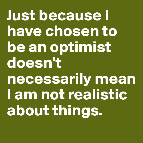 Just because I have chosen to be an optimist doesn't necessarily mean I am not realistic about things.