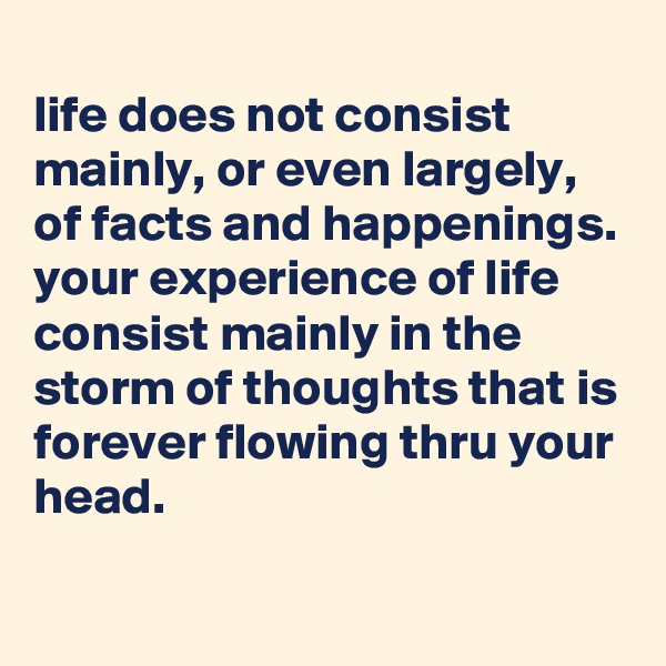 life does not consist mainly, or even largely, of facts and happenings. your experience of life consist mainly in the storm of thoughts that is forever flowing thru your head.