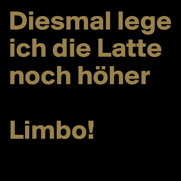 Diesmal lege ich die Latte noch höher  Limbo!