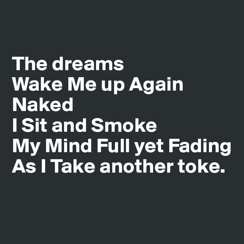 The dreams  Wake Me up Again  Naked  I Sit and Smoke My Mind Full yet Fading  As I Take another toke.