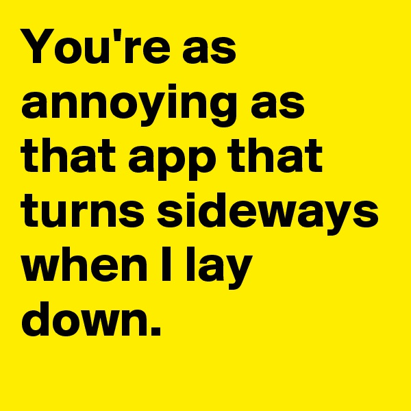 You're as annoying as that app that turns sideways when I lay down.