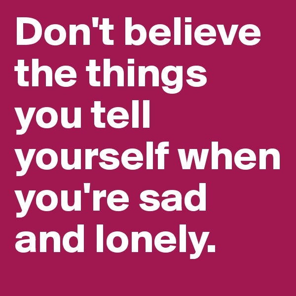 Don't believe the things you tell yourself when you're sad and lonely.