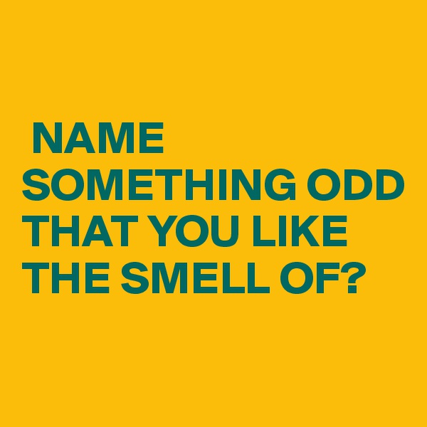 NAME SOMETHING ODD THAT YOU LIKE THE SMELL OF?