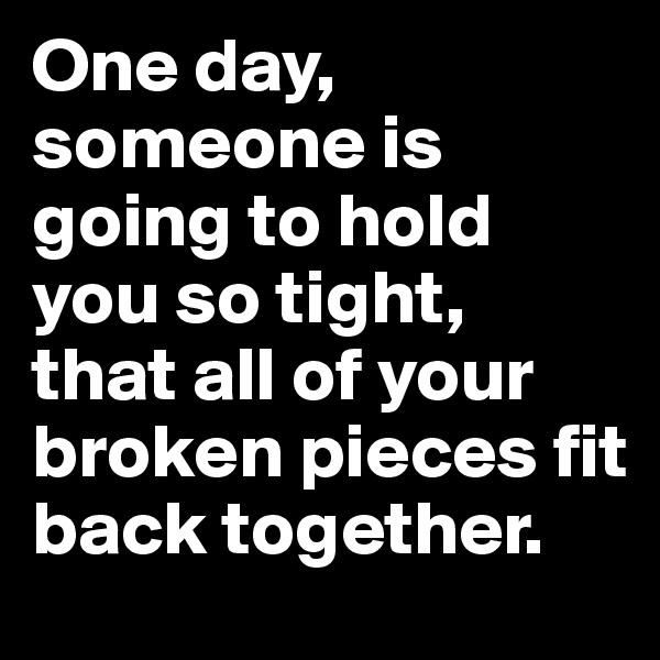 One day, someone is going to hold you so tight,  that all of your broken pieces fit back together.