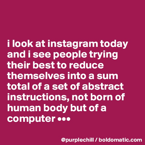 i look at instagram today and i see people trying their best to reduce themselves into a sum total of a set of abstract instructions, not born of human body but of a computer •••
