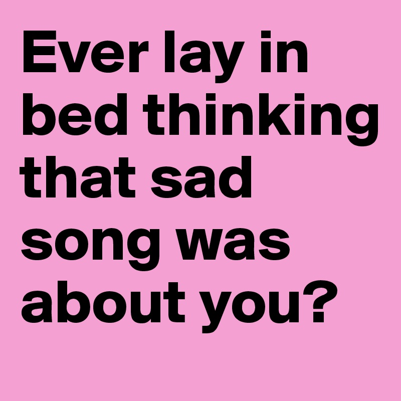 Ever lay in bed thinking that sad song was about you?