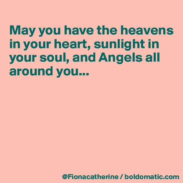 May you have the heavens in your heart, sunlight in your soul, and Angels all  around you...