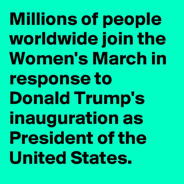 Millions of people worldwide join the Women's March in response to Donald Trump's inauguration as President of the United States.