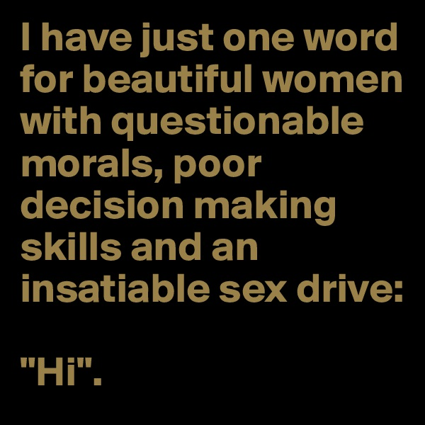 """I have just one word for beautiful women with questionable morals, poor decision making skills and an insatiable sex drive:  """"Hi""""."""