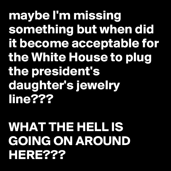 maybe I'm missing something but when did it become acceptable for the White House to plug the president's daughter's jewelry line???  WHAT THE HELL IS GOING ON AROUND HERE???