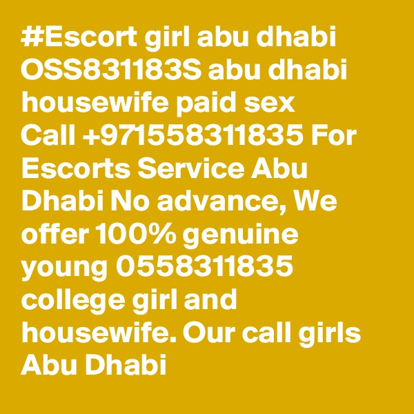 #Escort girl abu dhabi ?OSS831183S? abu dhabi housewife paid sex Call +971558311835 For Escorts Service Abu Dhabi No advance, We offer 100% genuine young 0558311835 college girl and housewife. Our call girls Abu Dhabi