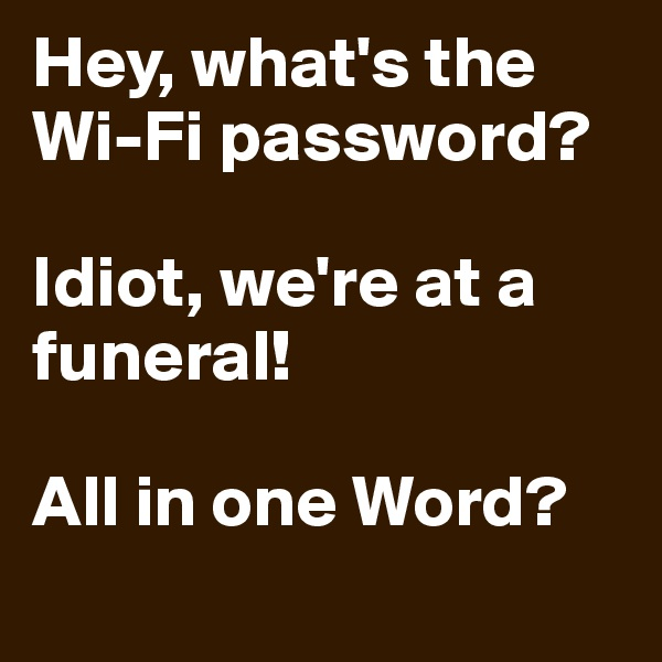Hey, what's the Wi-Fi password?  Idiot, we're at a funeral!  All in one Word?
