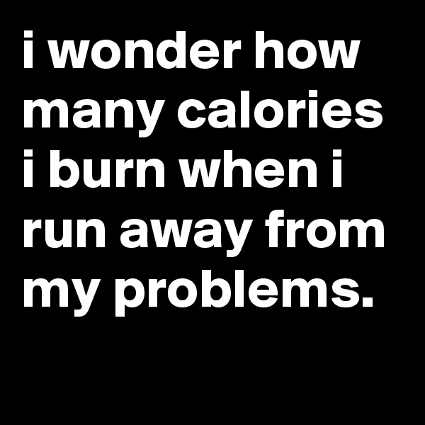i wonder how many calories i burn when i run away from my problems.